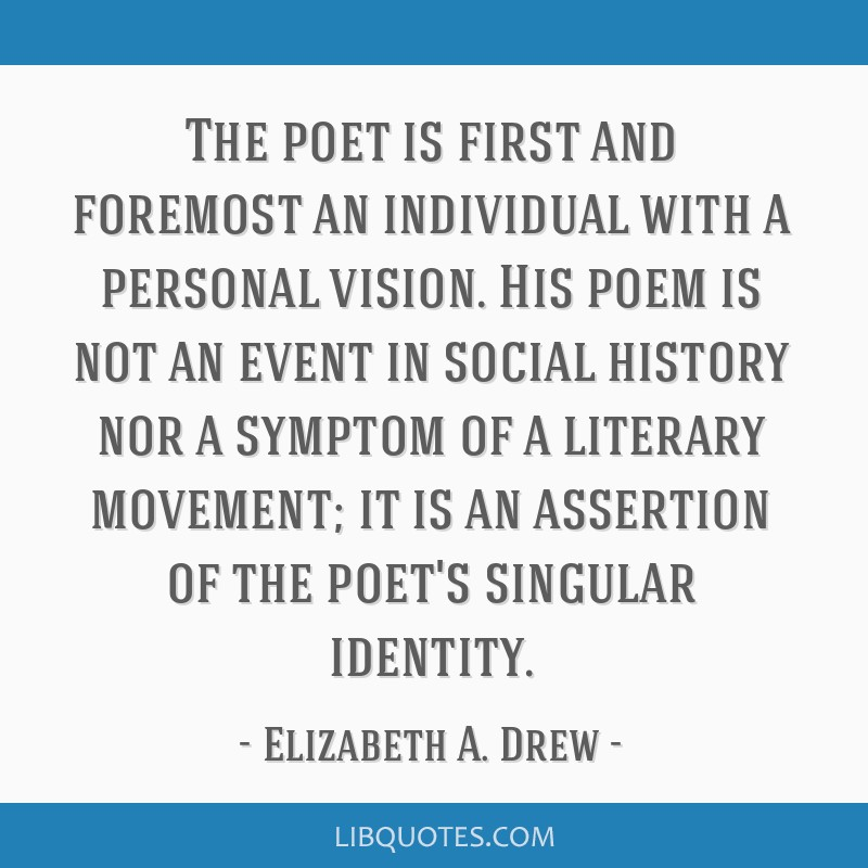 The poet is first and foremost an individual with a personal vision. His poem is not an event in social history nor a symptom of a literary movement; ...