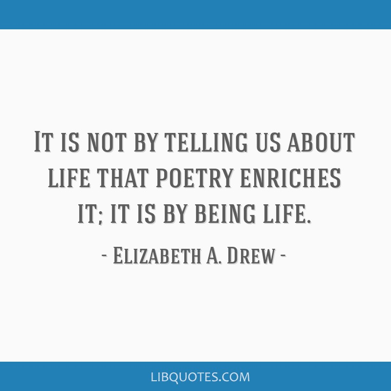 It is not by telling us about life that poetry enriches it; it is by being life.