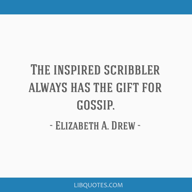 The inspired scribbler always has the gift for gossip.