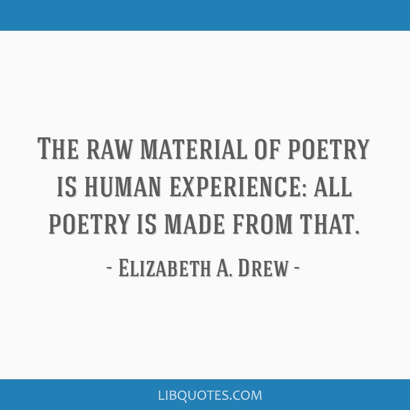 The raw material of poetry is human experience: all poetry is made from that.