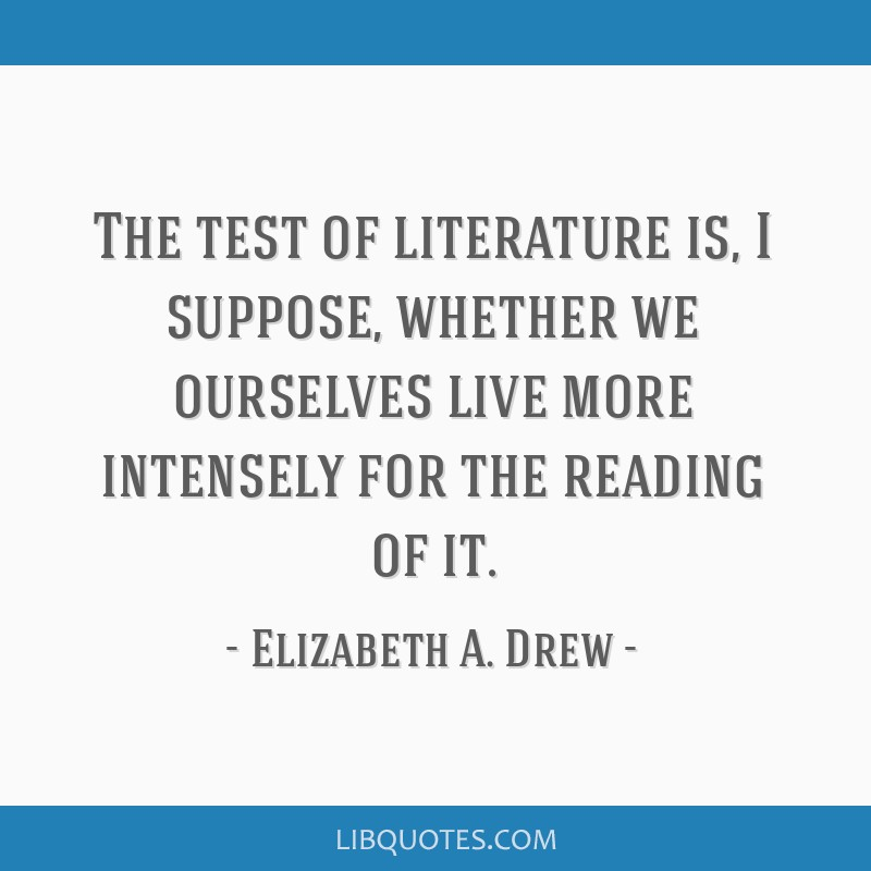 The test of literature is, I suppose, whether we ourselves live more intensely for the reading of it.