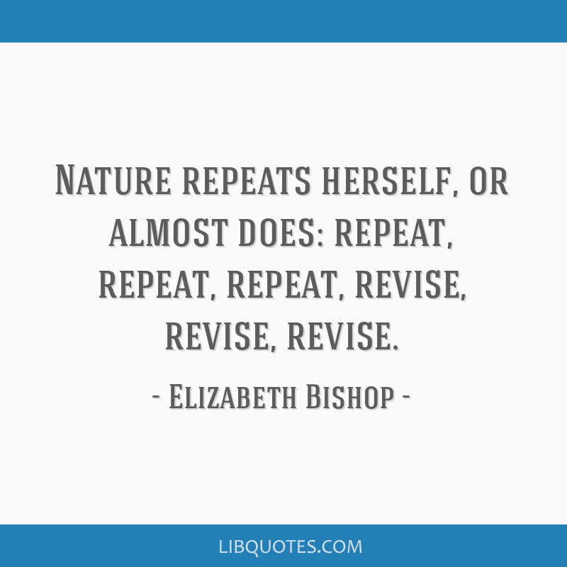 Nature repeats herself, or almost does: repeat, repeat, repeat, revise, revise, revise.