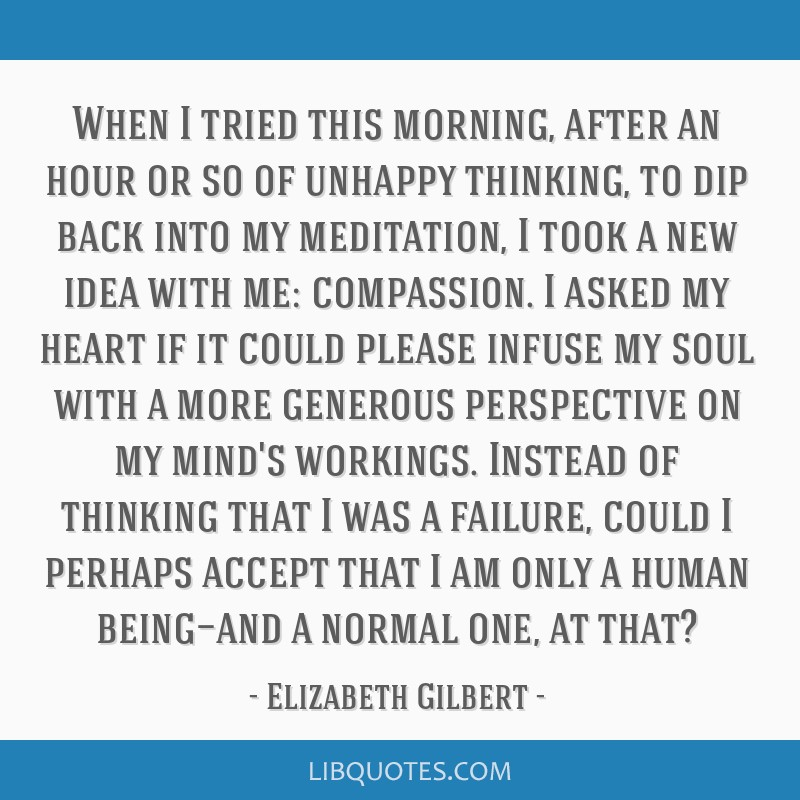 When I tried this morning, after an hour or so of unhappy thinking, to dip back into my meditation, I took a new idea with me: compassion. I asked my ...