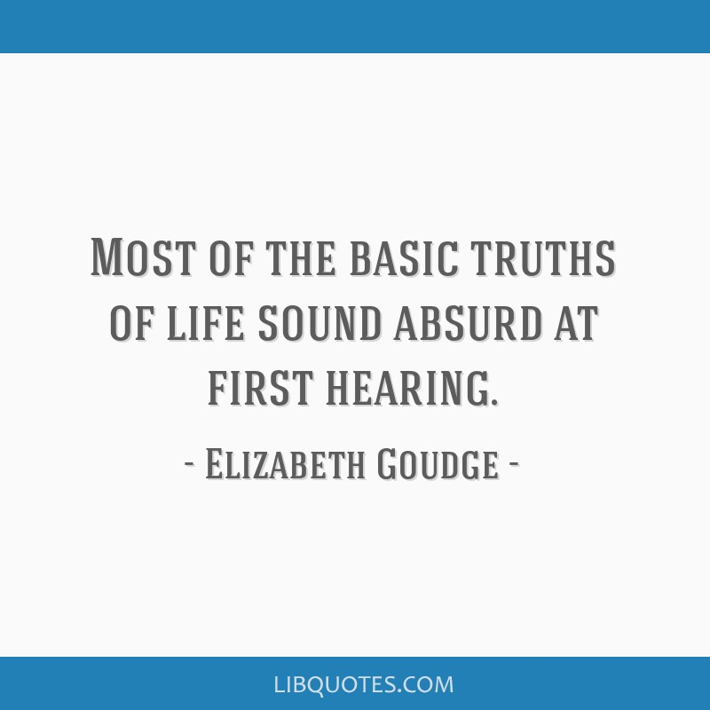 Most of the basic truths of life sound absurd at first hearing.