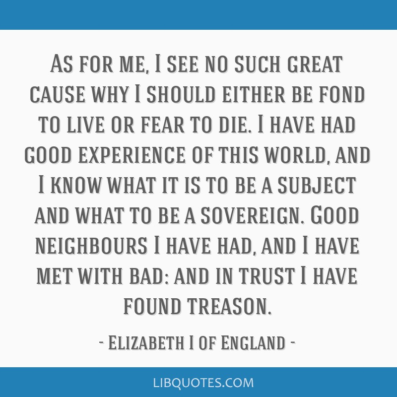 As for me, I see no such great cause why I should either be fond to live or fear to die. I have had good experience of this world, and I know what it ...