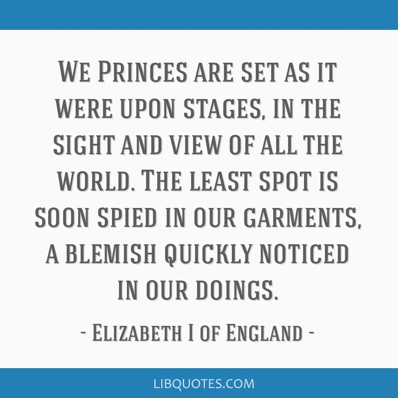We Princes are set as it were upon stages, in the sight and view of all the world. The least spot is soon spied in our garments, a blemish quickly...