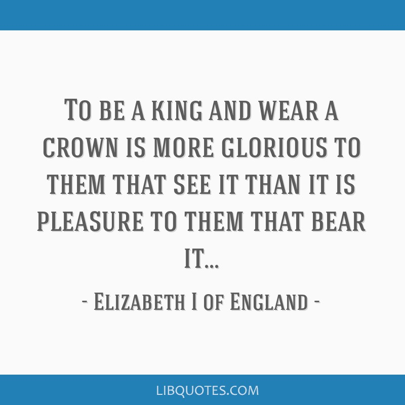 To be a king and wear a crown is more glorious to them that see it than it is pleasure to them that bear it...