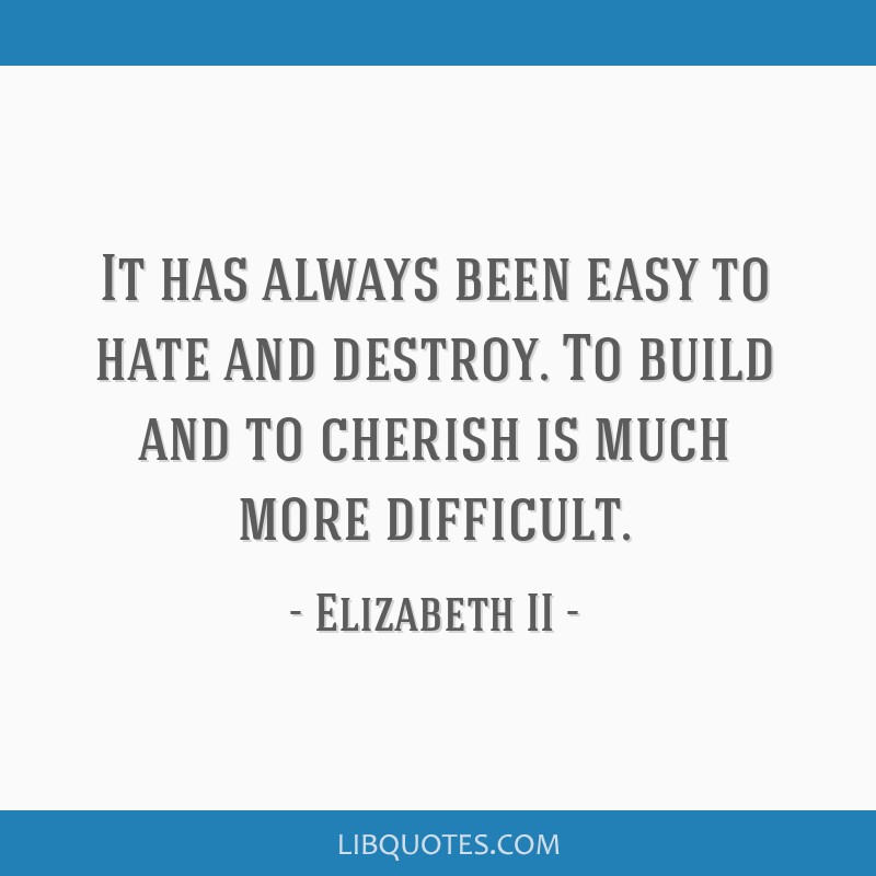 It has always been easy to hate and destroy. To build and to cherish is much more difficult.