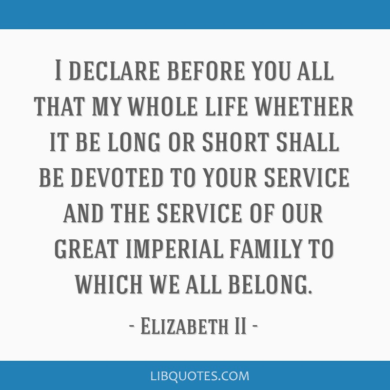 I declare before you all that my whole life whether it be long or short shall be devoted to your service and the service of our great imperial family ...