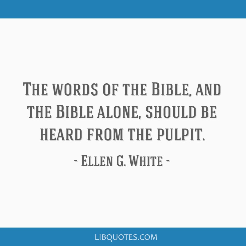 The words of the Bible, and the Bible alone, should be heard from the pulpit.