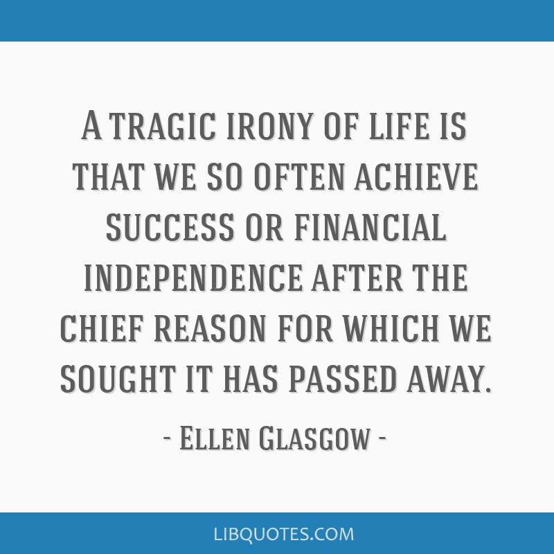 A tragic irony of life is that we so often achieve success or financial independence after the chief reason for which we sought it has passed away.