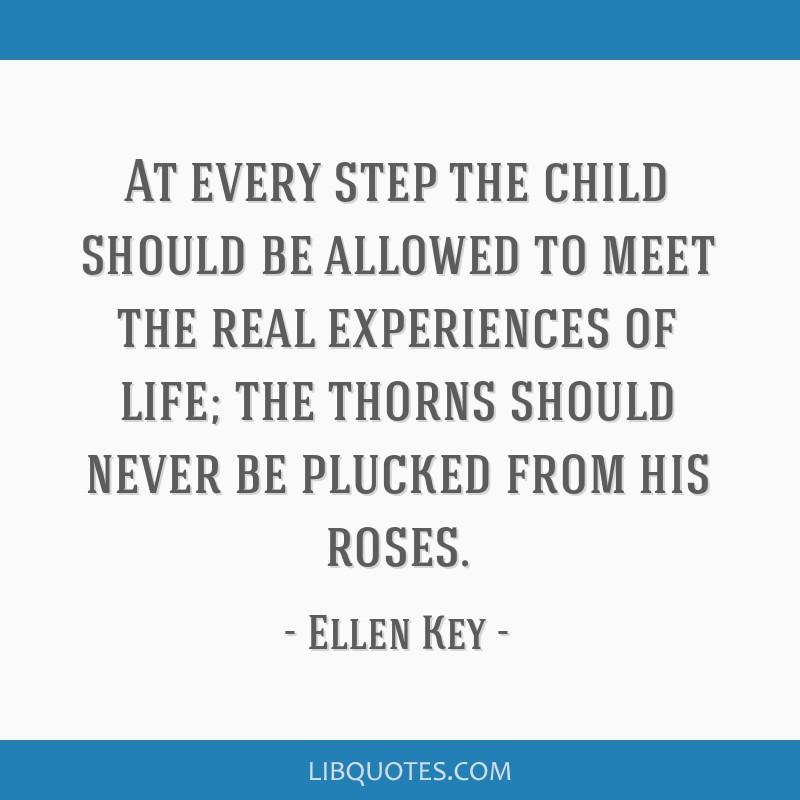 At every step the child should be allowed to meet the real experiences of life; the thorns should never be plucked from his roses.