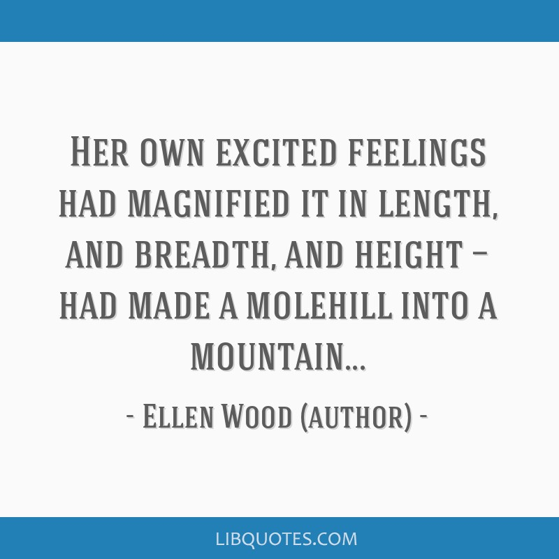 Her own excited feelings had magnified it in length, and breadth, and height — had made a molehill into a mountain...