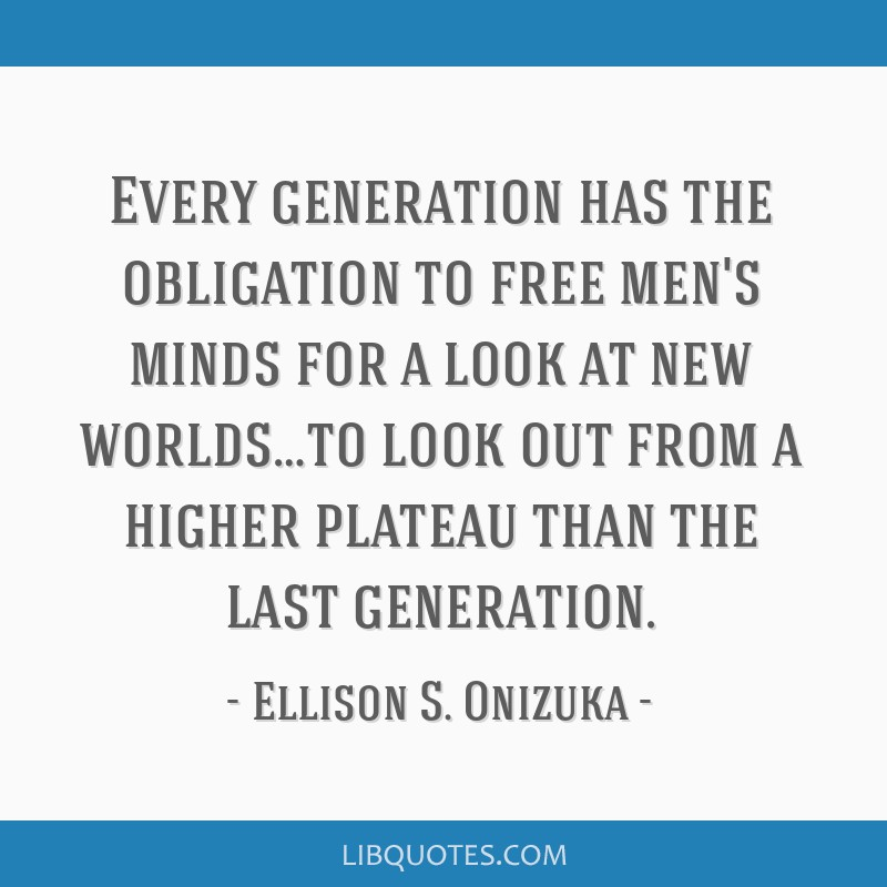 Every generation has the obligation to free men's minds for a look at new worlds…to look out from a higher plateau than the last generation.