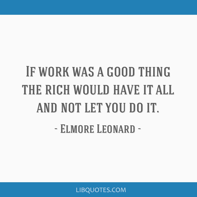 If work was a good thing the rich would have it all and not let you do it.