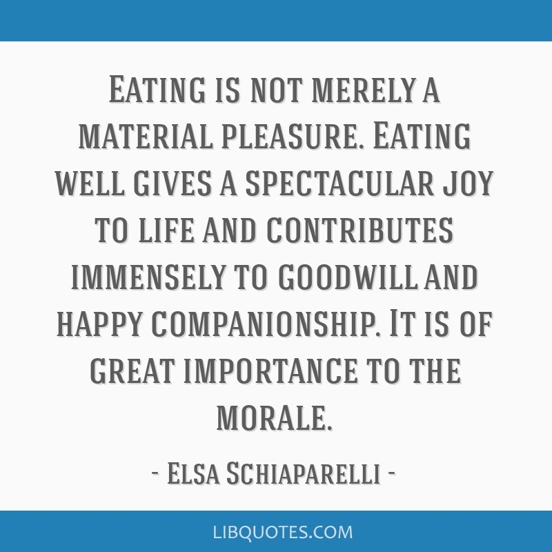 Eating is not merely a material pleasure. Eating well gives a spectacular joy to life and contributes immensely to goodwill and happy companionship....