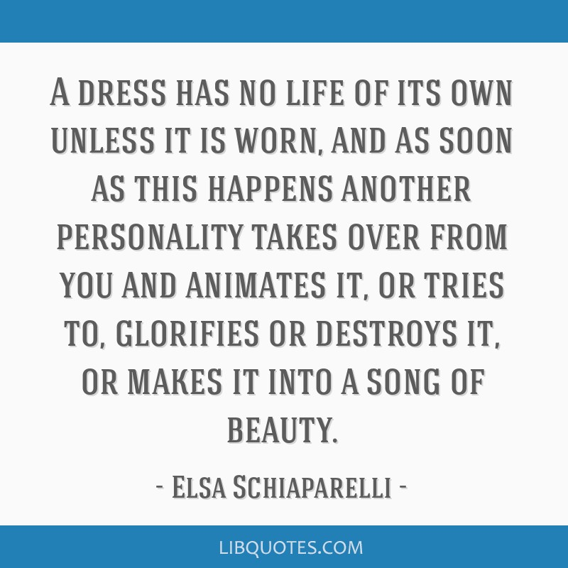 A dress has no life of its own unless it is worn, and as soon as this happens another personality takes over from you and animates it, or tries to,...
