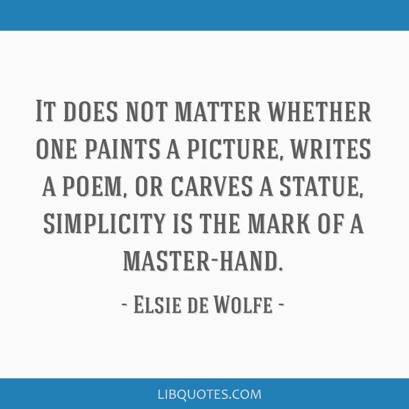 It does not matter whether one paints a picture, writes a poem, or carves a statue, simplicity is the mark of a master-hand.
