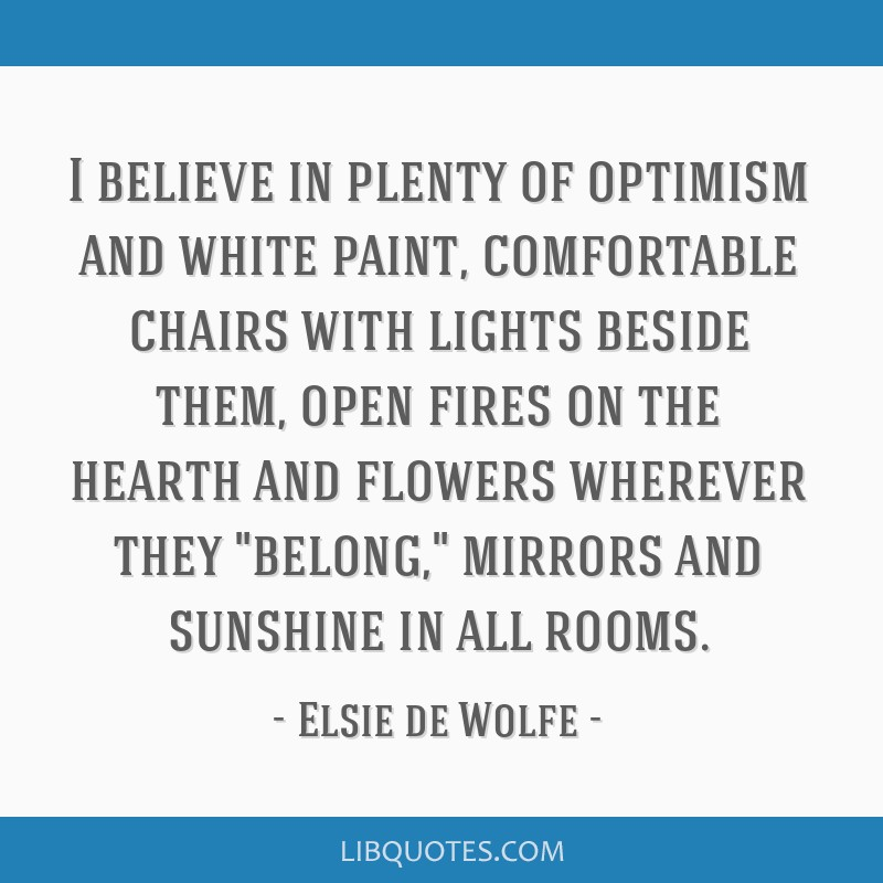 I believe in plenty of optimism and white paint, comfortable chairs with lights beside them, open fires on the hearth and flowers wherever they...