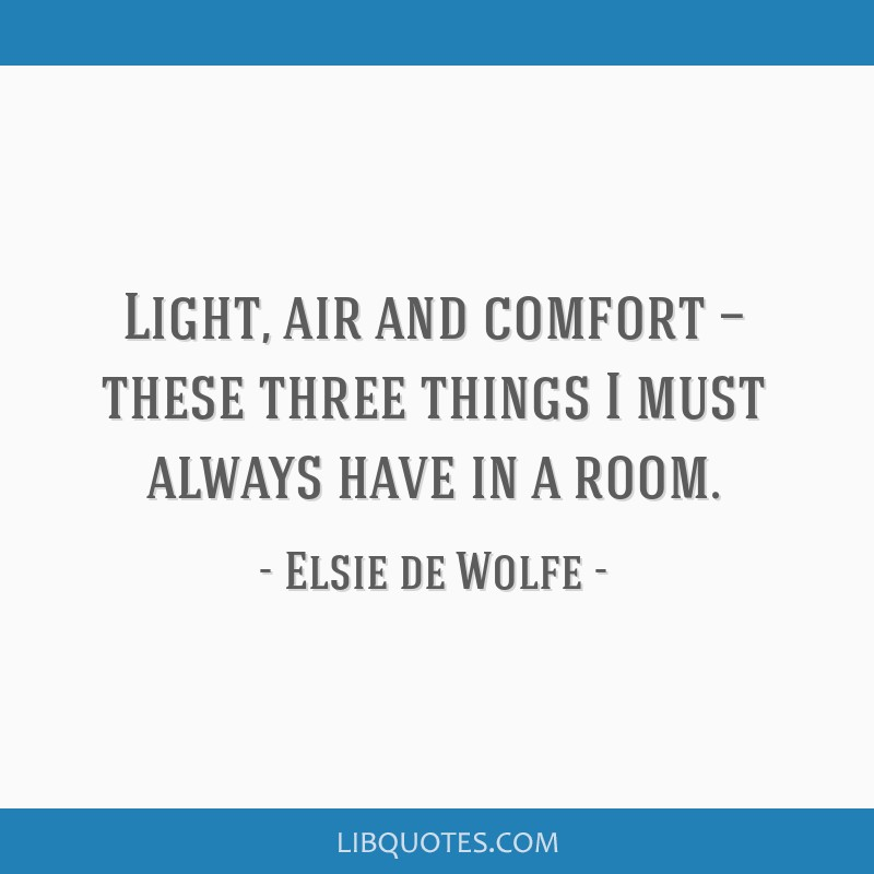 Light, air and comfort — these three things I must always have in a room.