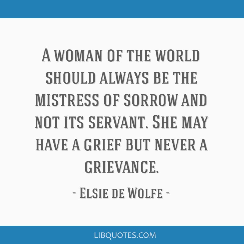 A woman of the world should always be the mistress of sorrow and not its servant. She may have a grief but never a grievance.