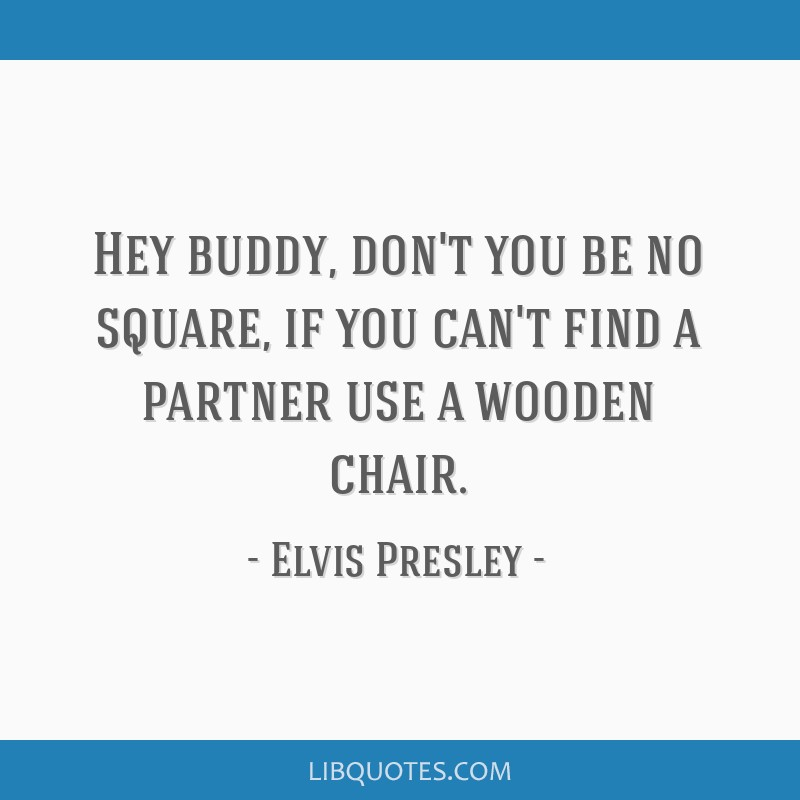 Hey buddy, don't you be no square, if you can't find a partner use a wooden chair.