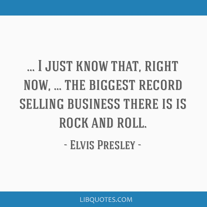 I just know that, right now, … the biggest record selling business there is is rock and roll.