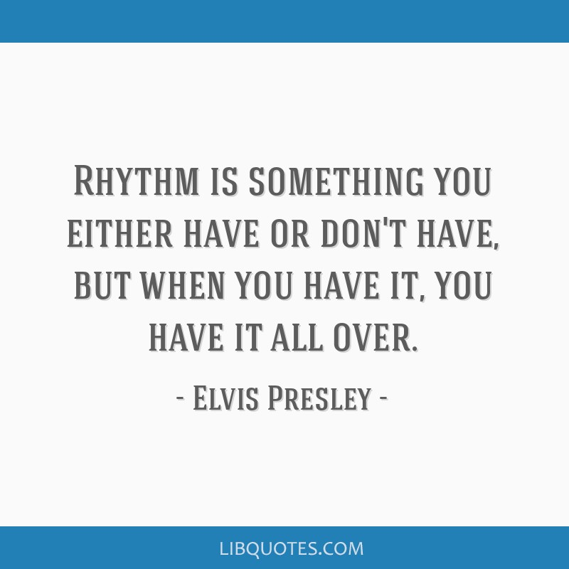 Rhythm is something you either have or don't have, but when you have it, you have it all over.