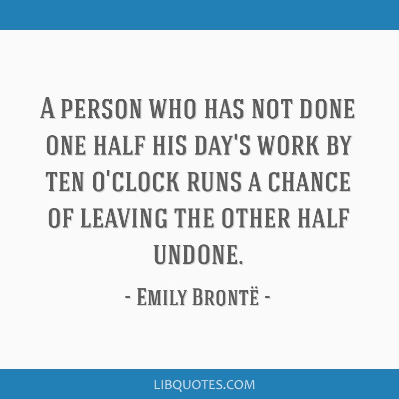 A person who has not done one half his day's work by ten o'clock runs a chance of leaving the other half undone.