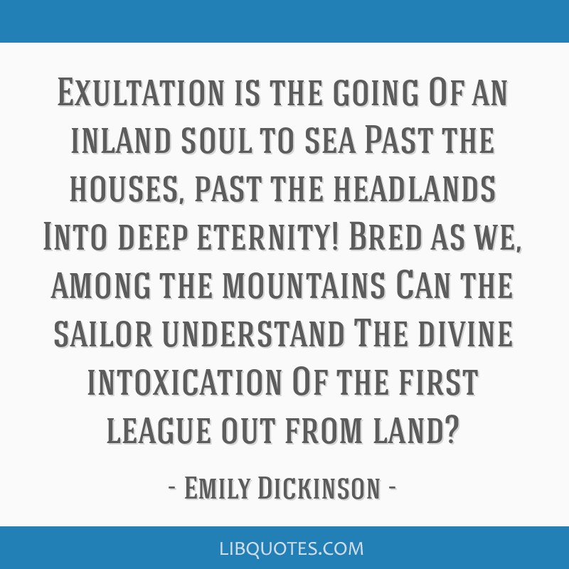 Exultation is the going Of an inland soul to sea Past the houses, past the headlands Into deep eternity! Bred as we, among the mountains Can the...