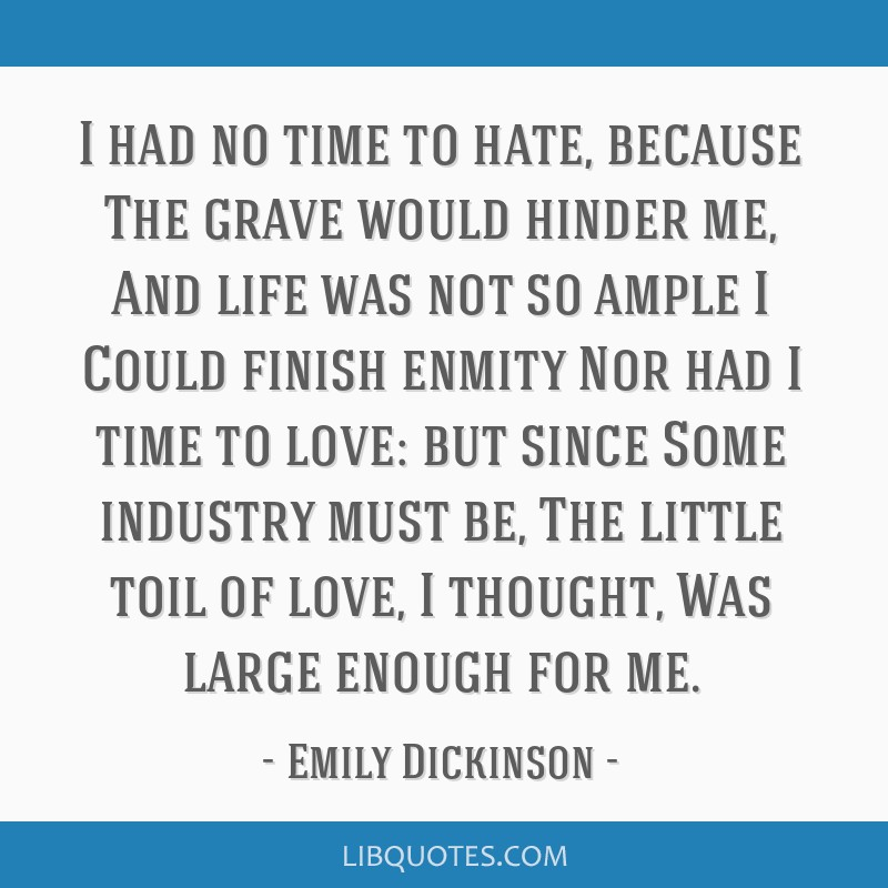 I had no time to hate, because The grave would hinder me, And life was not so ample I Could finish enmity Nor had I time to love: but since Some...