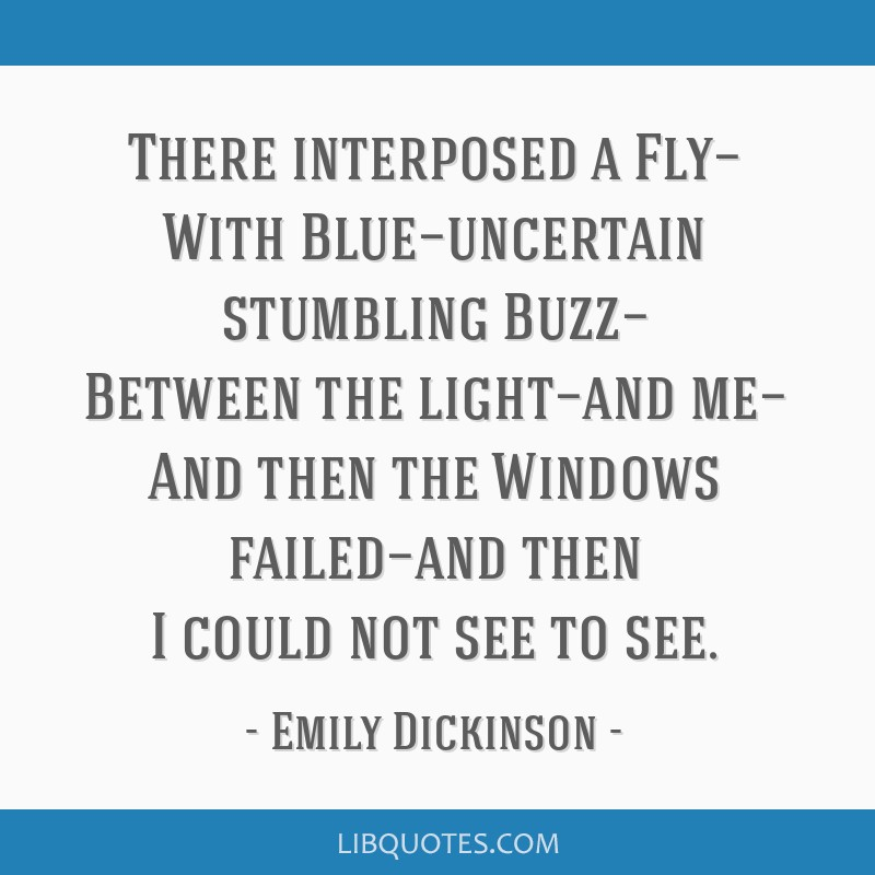 There interposed a Fly— With Blue—uncertain stumbling Buzz— Between the light—and me— And then the Windows failed—and then I could not...