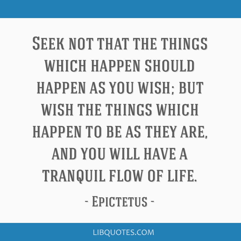 Seek not that the things which happen should happen as you wish; but wish the things which happen to be as they are, and you will have a tranquil...