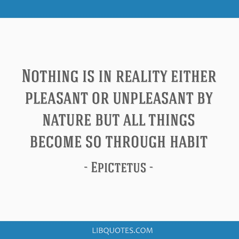 Nothing is in reality either pleasant or unpleasant by nature but all things become so through habit