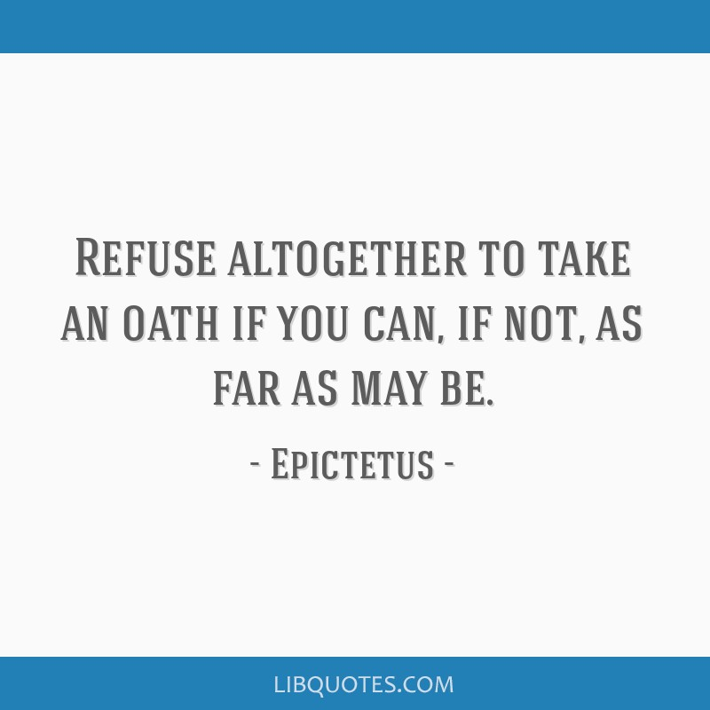 Refuse altogether to take an oath if you can, if not, as far as may be.