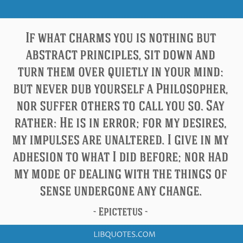 If what charms you is nothing but abstract principles, sit down and turn them over quietly in your mind: but never dub yourself a Philosopher, nor...