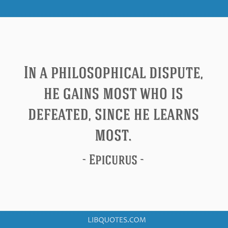 In a philosophical dispute, he gains most who is defeated, since he learns most.