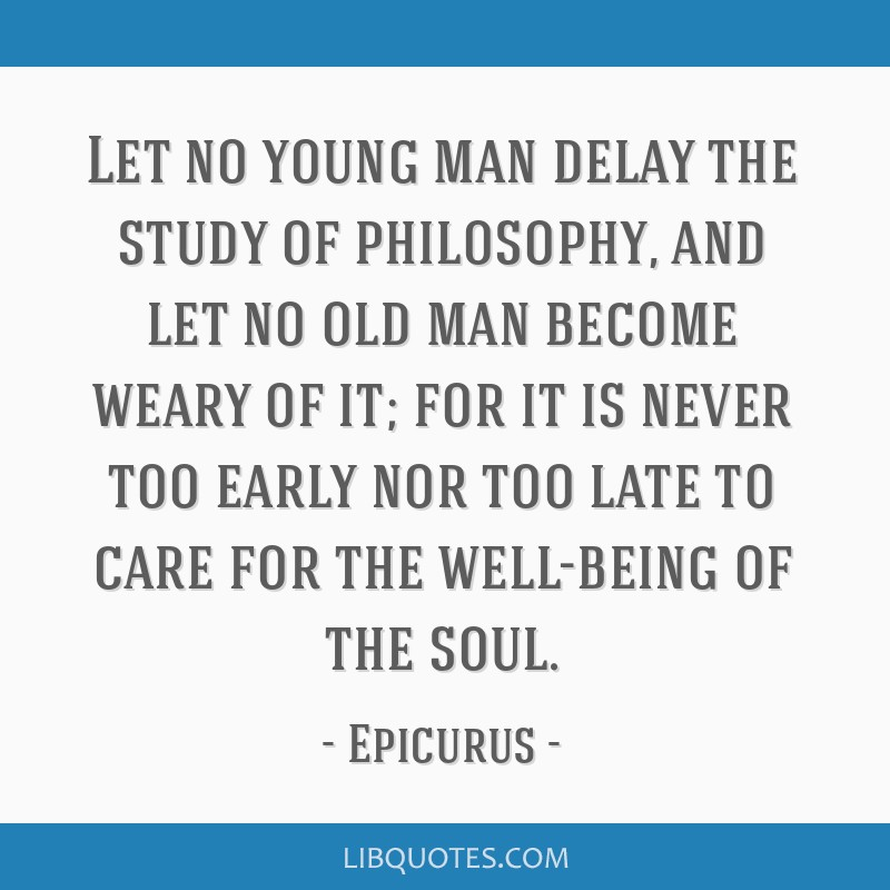 Let no young man delay the study of philosophy, and let no old man become weary of it; for it is never too early nor too late to care for the...