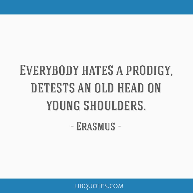 Everybody hates a prodigy, detests an old head on young shoulders.