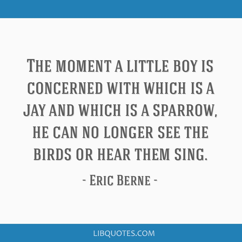 The moment a little boy is concerned with which is a jay and which is a sparrow, he can no longer see the birds or hear them sing.