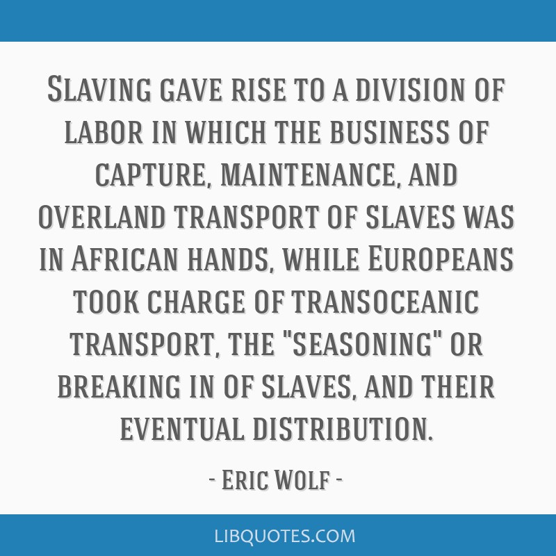 Slaving gave rise to a division of labor in which the business of capture, maintenance, and overland transport of slaves was in African hands, while...