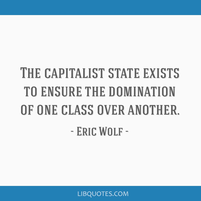 The capitalist state exists to ensure the domination of one class over another.