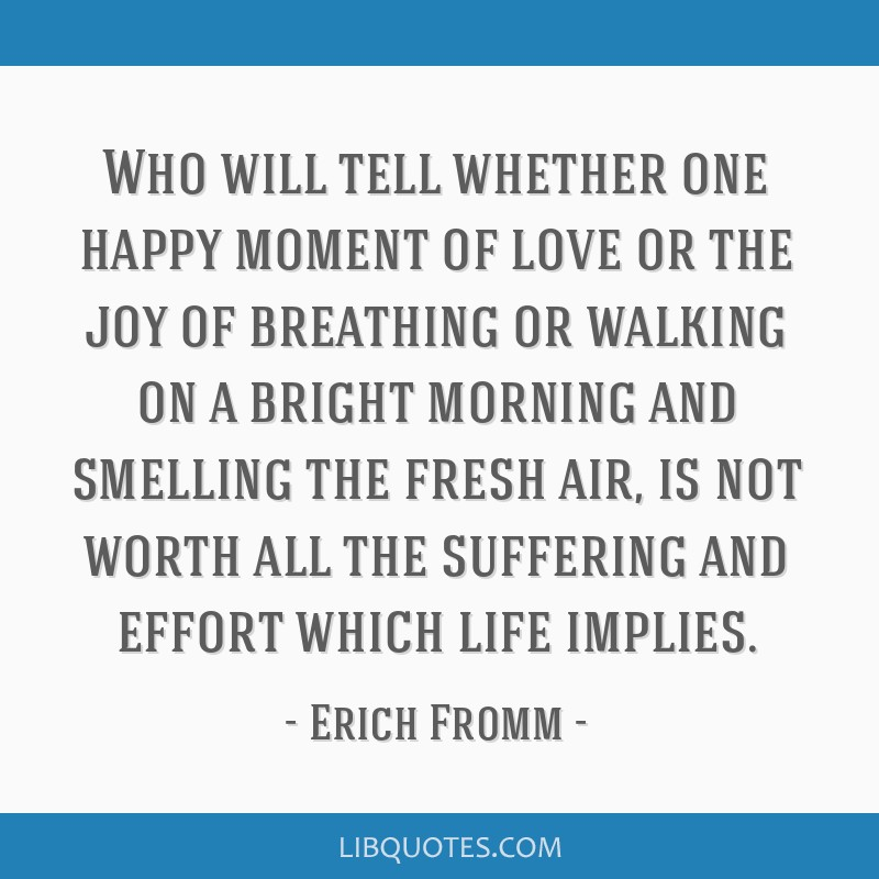 Who will tell whether one happy moment of love or the joy of breathing or walking on a bright morning and smelling the fresh air, is not worth all...