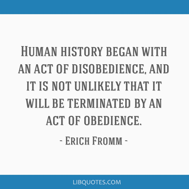Human history began with an act of disobedience, and it is not unlikely that it will be terminated by an act of obedience.