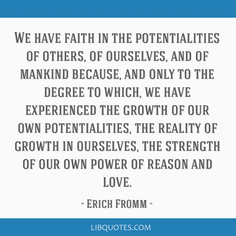We have faith in the potentialities of others, of ourselves, and of mankind because, and only to the degree to which, we have experienced the growth...