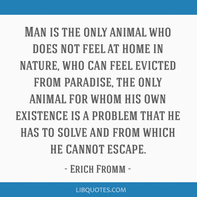 Man is the only animal who does not feel at home in nature, who can feel evicted from paradise, the only animal for whom his own existence is a...