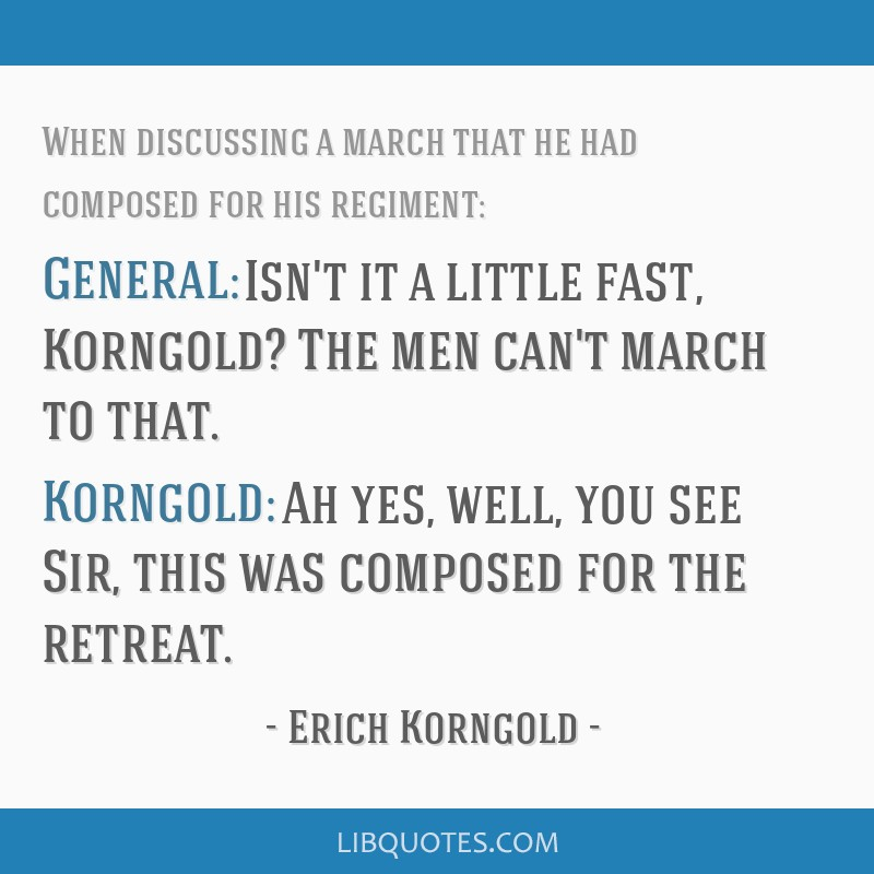 General: Isn't it a little fast, Korngold? The men can't march to that. Korngold: Ah yes, well, you see Sir, this was composed for the retreat.