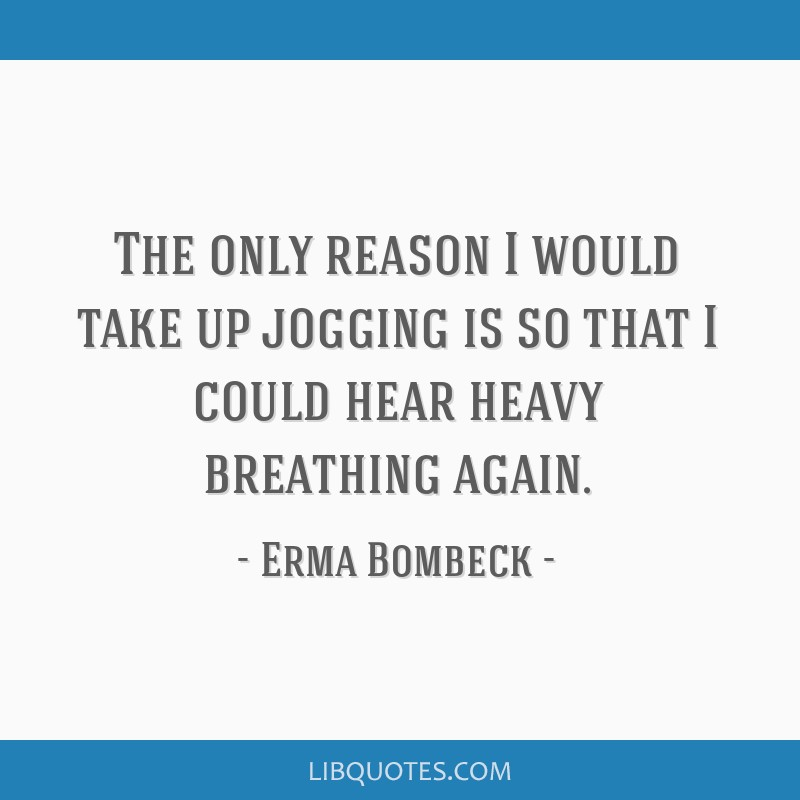The only reason I would take up jogging is so that I could hear heavy breathing again.