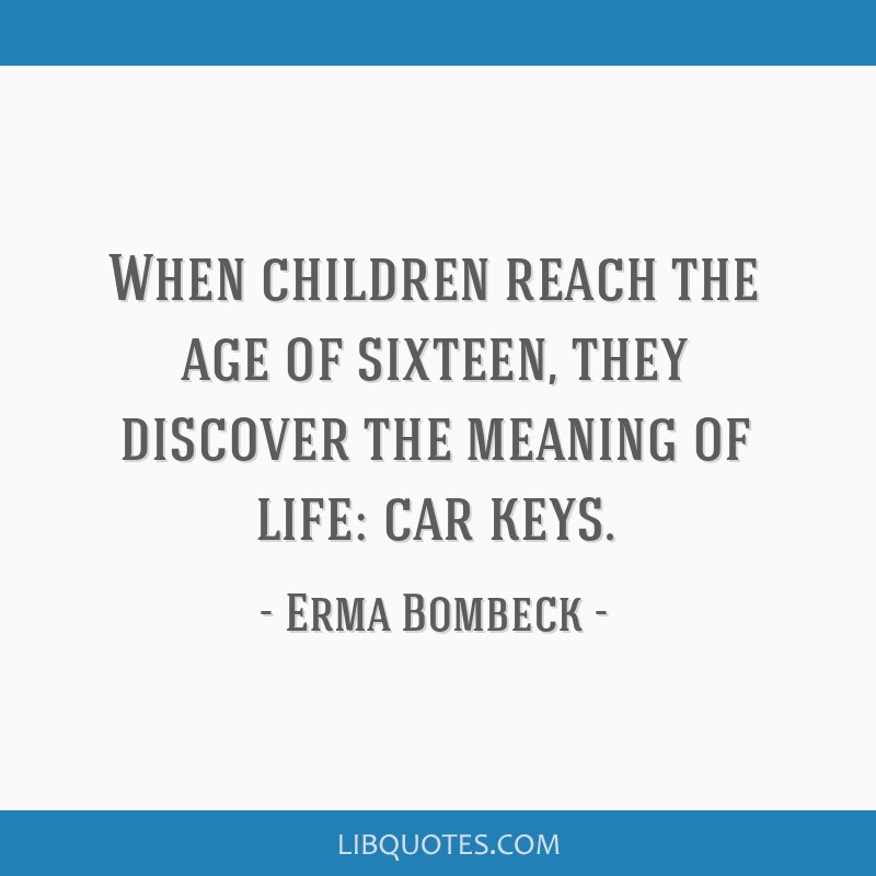 When children reach the age of sixteen, they discover the meaning of life: car keys.