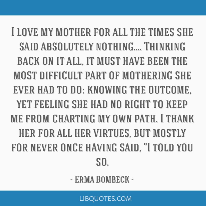 I love my mother for all the times she said absolutely nothing.... Thinking back on it all, it must have been the most difficult part of mothering...